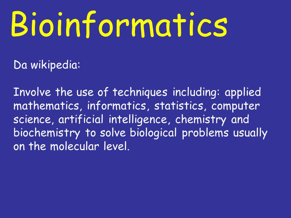 Bioinformatics Da wikipedia: Involve the use of techniques including: applied mathematics, informatics, statistics, computer science, artificial intel