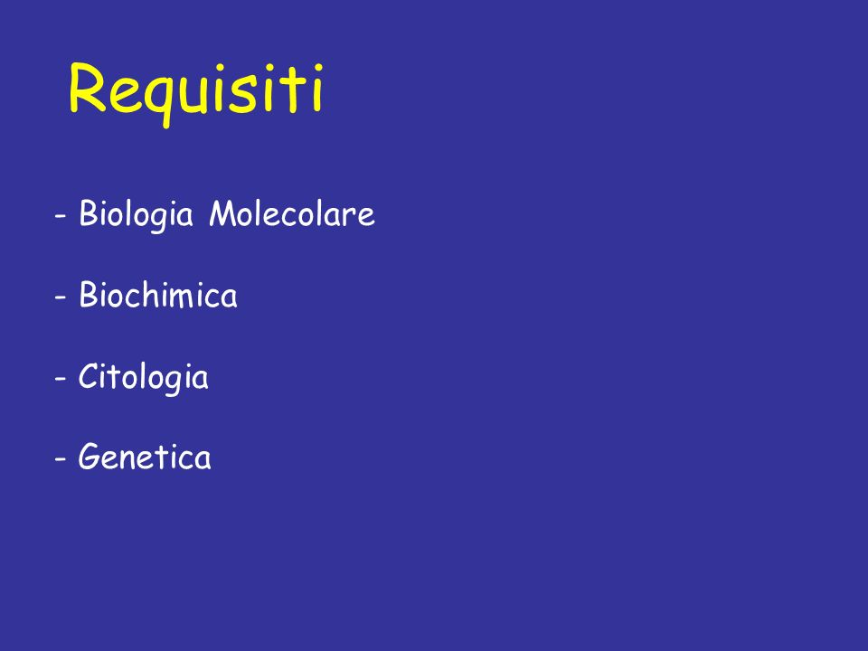 Requisiti - Biologia Molecolare - Biochimica - Citologia - Genetica