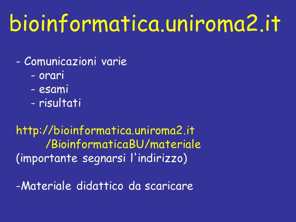 - Comunicazioni varie - orari - esami - risultati http://bioinformatica.uniroma2.it /BioinformaticaBU/materiale (importante segnarsi l indirizzo) -Materiale didattico da scaricare