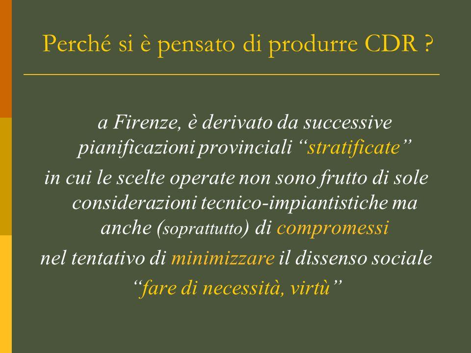 Perché si è pensato di produrre CDR ? a Firenze, è derivato da successive pianificazioni provinciali stratificate in cui le scelte operate non sono fr