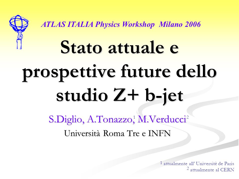 Stato attuale e prospettive future dello studio Z+ b-jet S.Diglio, A.Tonazzo, M.Verducci Università Roma Tre e INFN ATLAS ITALIA Physics Workshop Milano 2006 attualmente all Universitè de Paris attualmente al CERN 1 2 1 2