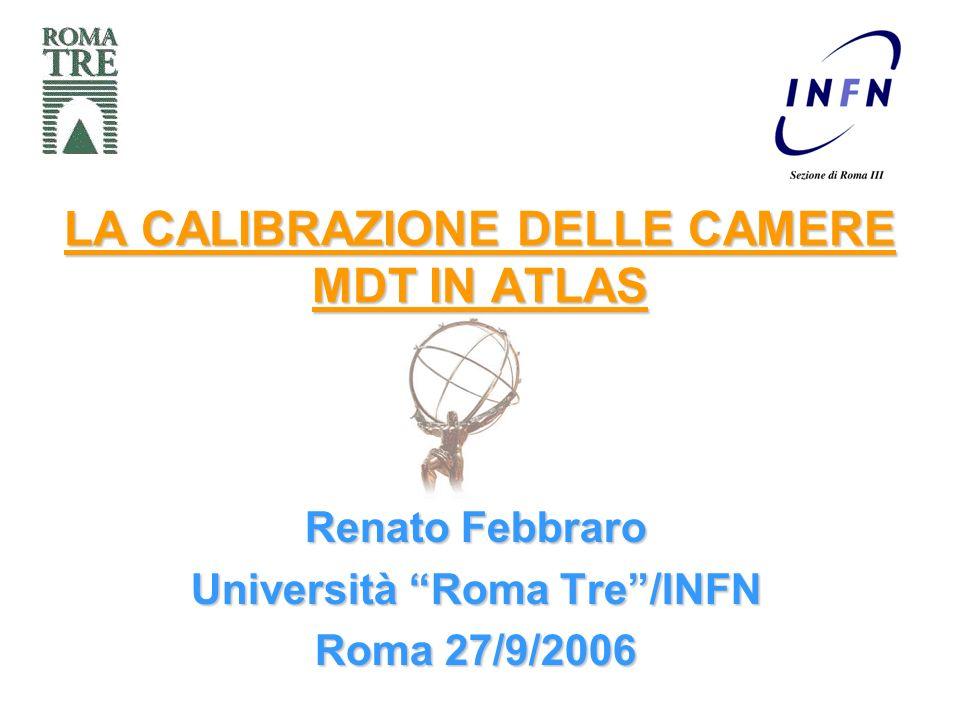 LA CALIBRAZIONE DELLE CAMERE MDT IN ATLAS Renato Febbraro Università Roma Tre/INFN Roma 27/9/2006