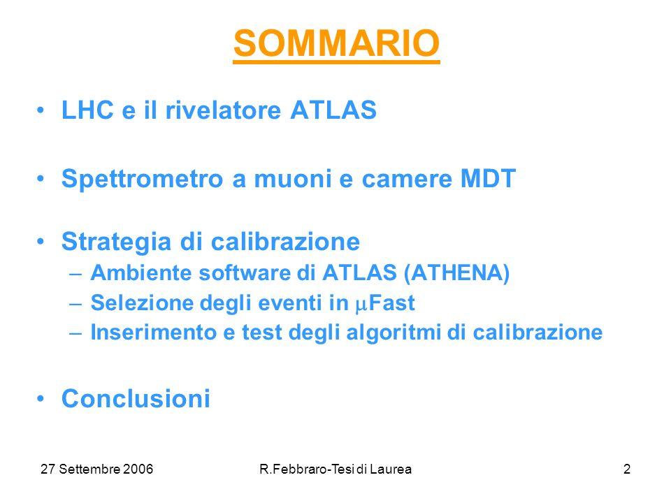 27 Settembre 2006R.Febbraro-Tesi di Laurea2 SOMMARIO LHC e il rivelatore ATLAS Spettrometro a muoni e camere MDT Strategia di calibrazione –Ambiente software di ATLAS (ATHENA) –Selezione degli eventi in Fast –Inserimento e test degli algoritmi di calibrazione Conclusioni