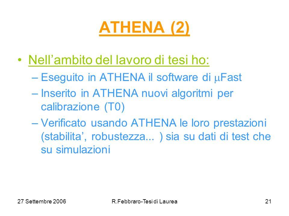 27 Settembre 2006R.Febbraro-Tesi di Laurea21 ATHENA (2) Nellambito del lavoro di tesi ho: –Eseguito in ATHENA il software di Fast –Inserito in ATHENA nuovi algoritmi per calibrazione (T0) –Verificato usando ATHENA le loro prestazioni (stabilita, robustezza...