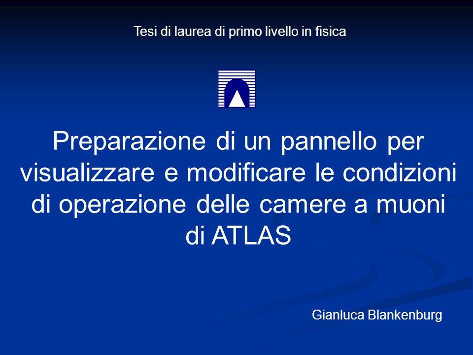 Preparazione di un pannello per visualizzare e modificare le condizioni di operazione delle camere a muoni di ATLAS Gianluca Blankenburg Tesi di laurea di primo livello in fisica