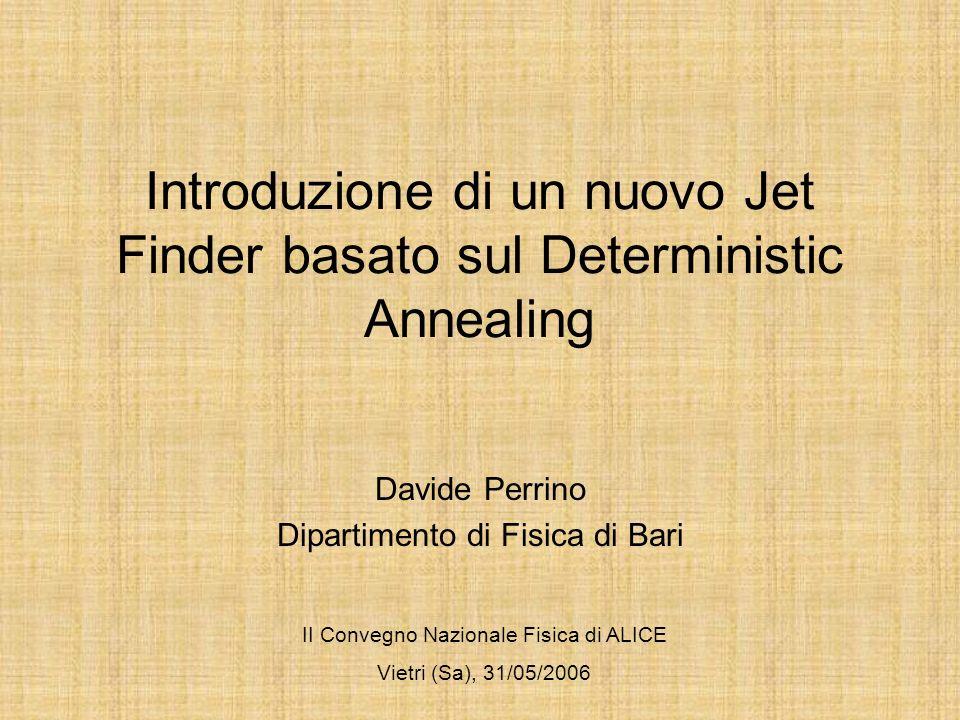 Introduzione di un nuovo Jet Finder basato sul Deterministic Annealing Davide Perrino Dipartimento di Fisica di Bari II Convegno Nazionale Fisica di ALICE Vietri (Sa), 31/05/2006