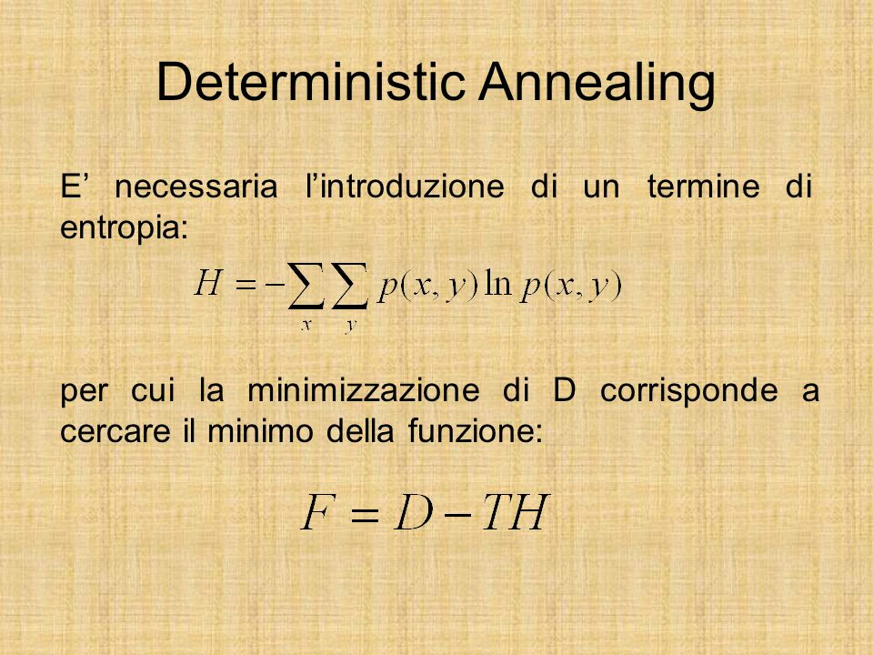 Deterministic Annealing E necessaria lintroduzione di un termine di entropia: per cui la minimizzazione di D corrisponde a cercare il minimo della funzione: