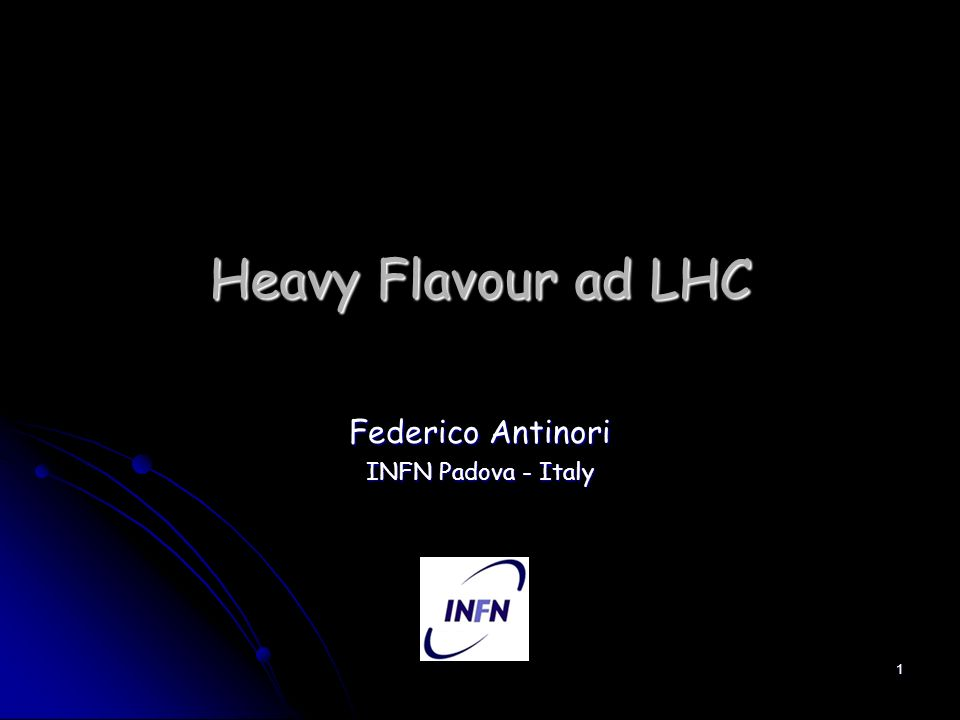 1 Heavy Flavour ad LHC Federico Antinori INFN Padova - Italy