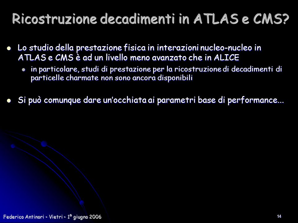 Federico Antinori - Vietri - 1º giugno 2006 14 Ricostruzione decadimenti in ATLAS e CMS? Lo studio della prestazione fisica in interazioni nucleo-nucl