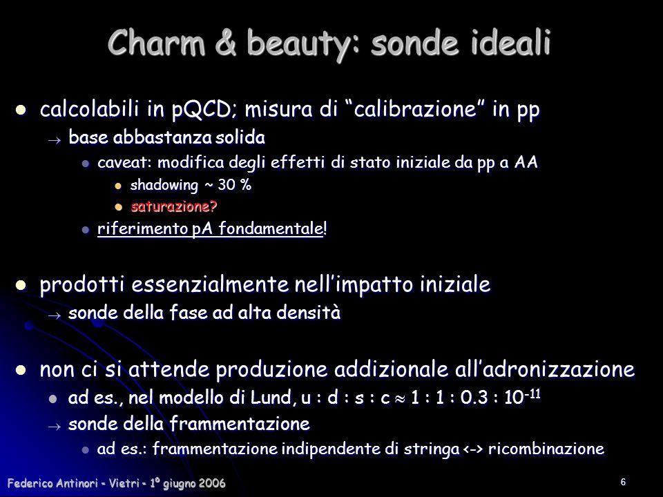 Federico Antinori - Vietri - 1º giugno 2006 6 Charm & beauty: sonde ideali calcolabili in pQCD; misura di calibrazione in pp calcolabili in pQCD; misu