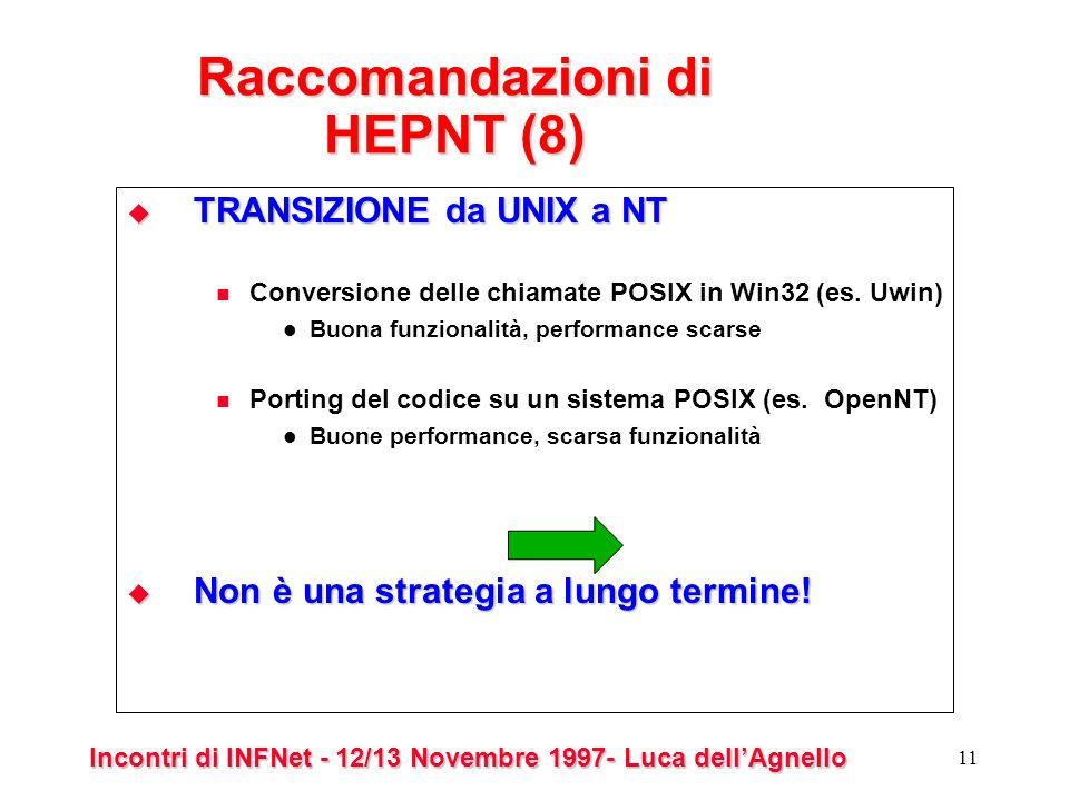 Incontri di INFNet - 12/13 Novembre 1997- Luca dellAgnello 11 Raccomandazioni di HEPNT (8) TRANSIZIONE da UNIX a NT TRANSIZIONE da UNIX a NT Conversione delle chiamate POSIX in Win32 (es.