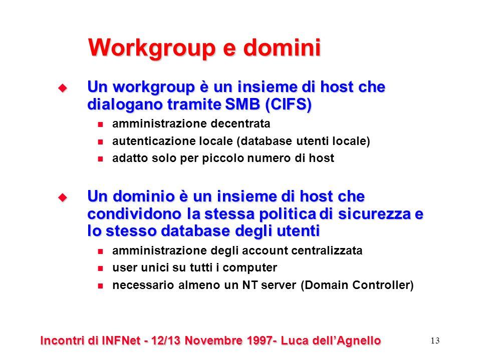 Incontri di INFNet - 12/13 Novembre 1997- Luca dellAgnello 13 Workgroup e domini Un workgroup è un insieme di host che dialogano tramite SMB (CIFS) Un workgroup è un insieme di host che dialogano tramite SMB (CIFS) amministrazione decentrata autenticazione locale (database utenti locale) adatto solo per piccolo numero di host Un dominio è un insieme di host che condividono la stessa politica di sicurezza e lo stesso database degli utenti Un dominio è un insieme di host che condividono la stessa politica di sicurezza e lo stesso database degli utenti amministrazione degli account centralizzata user unici su tutti i computer necessario almeno un NT server (Domain Controller)
