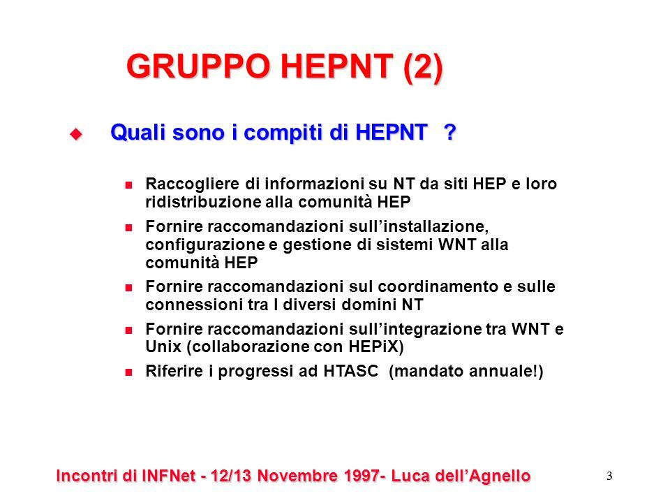 Incontri di INFNet - 12/13 Novembre 1997- Luca dellAgnello 4 Raccomandazioni di HEPNT (1) Protocollo di rete Protocollo di rete sconsigliato: NetBEUI molto semplice troppi broadcast raccomandato: TCP/IP permette la creazione di una struttura su base geografica necessita WINS server (ma attenzione al loro numero!) non usare IPX per NetBIOS tollerato : AppleTalk Numero di domini Numero di domini Se possibile usare un solo dominio (e lINFN ?)