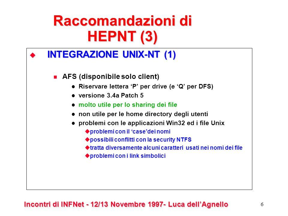 Incontri di INFNet - 12/13 Novembre 1997- Luca dellAgnello 6 Raccomandazioni di HEPNT (3) INTEGRAZIONE UNIX-NT (1) INTEGRAZIONE UNIX-NT (1) AFS (disponibile solo client) Riservare lettera P per drive (e Q per DFS) versione 3.4a Patch 5 molto utile per lo sharing dei file non utile per le home directory degli utenti problemi con le applicazioni Win32 ed i file Unix problemi con il casedei nomi possibili conflitti con la security NTFS tratta diversamente alcuni caratteri usati nei nomi dei file problemi con i link simbolici
