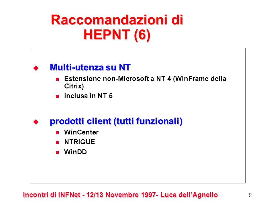 Incontri di INFNet - 12/13 Novembre 1997- Luca dellAgnello 9 Raccomandazioni di HEPNT (6) Multi-utenza su NT Multi-utenza su NT Estensione non-Microsoft a NT 4 (WinFrame della Citrix) inclusa in NT 5 prodotti client (tutti funzionali) prodotti client (tutti funzionali) WinCenter NTRIGUE WinDD