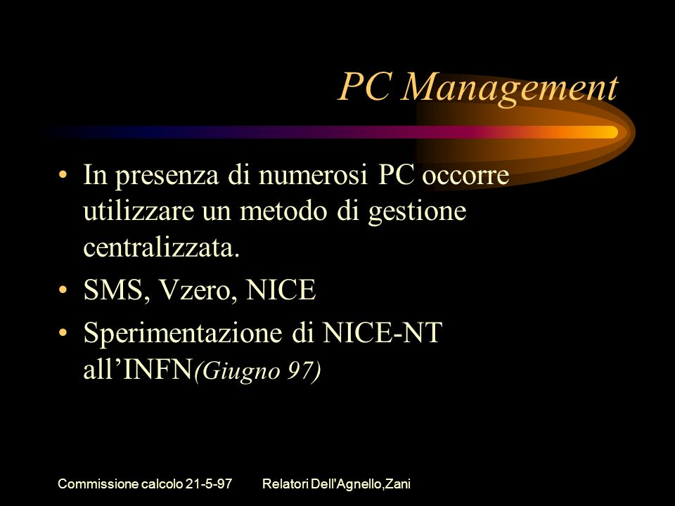 Commissione calcolo 21-5-97Relatori Dell'Agnello,Zani PC Management In presenza di numerosi PC occorre utilizzare un metodo di gestione centralizzata.