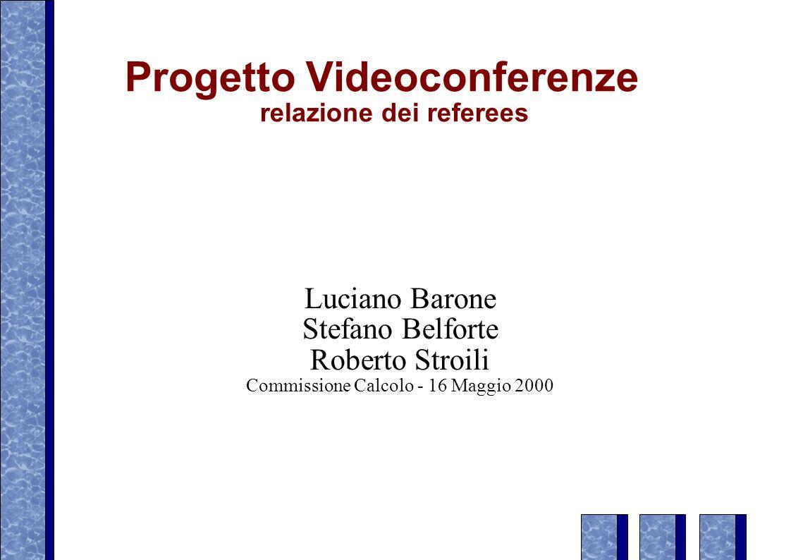 Progetto Videoconferenze relazione dei referees Luciano Barone Stefano Belforte Roberto Stroili Commissione Calcolo - 16 Maggio 2000