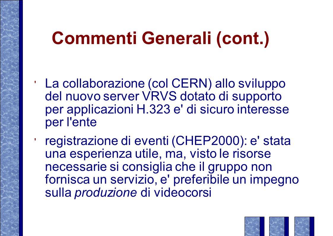 Commenti Generali (cont.) La collaborazione (col CERN) allo sviluppo del nuovo server VRVS dotato di supporto per applicazioni H.323 e di sicuro interesse per l ente registrazione di eventi (CHEP2000): e stata una esperienza utile, ma, visto le risorse necessarie si consiglia che il gruppo non fornisca un servizio, e preferibile un impegno sulla produzione di videocorsi