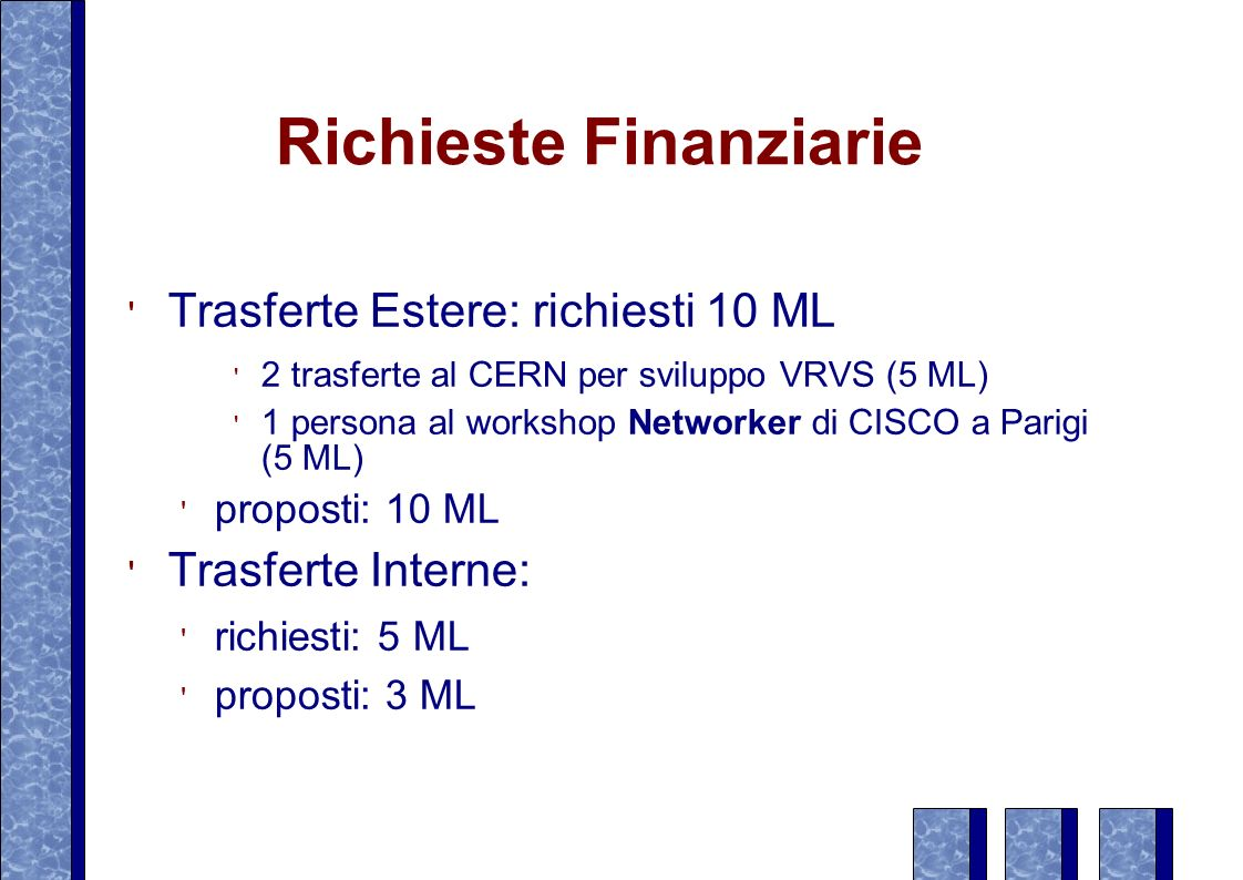 Richieste Finanziarie Trasferte Estere: richiesti 10 ML 2 trasferte al CERN per sviluppo VRVS (5 ML) 1 persona al workshop Networker di CISCO a Parigi (5 ML) proposti: 10 ML Trasferte Interne: richiesti: 5 ML proposti: 3 ML