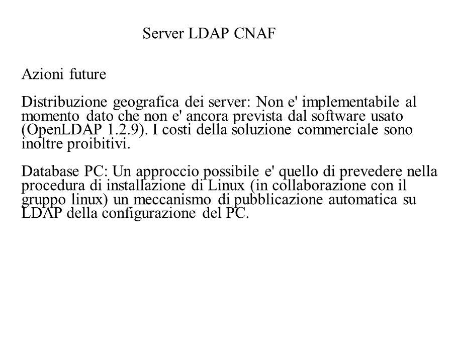 Server LDAP CNAF Azioni future Distribuzione geografica dei server: Non e implementabile al momento dato che non e ancora prevista dal software usato (OpenLDAP 1.2.9).