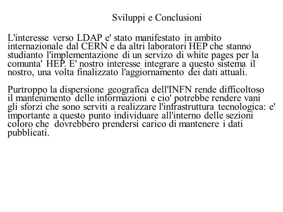 Sviluppi e Conclusioni L interesse verso LDAP e stato manifestato in ambito internazionale dal CERN e da altri laboratori HEP che stanno studianto l implementazione di un servizo di white pages per la comunta HEP.