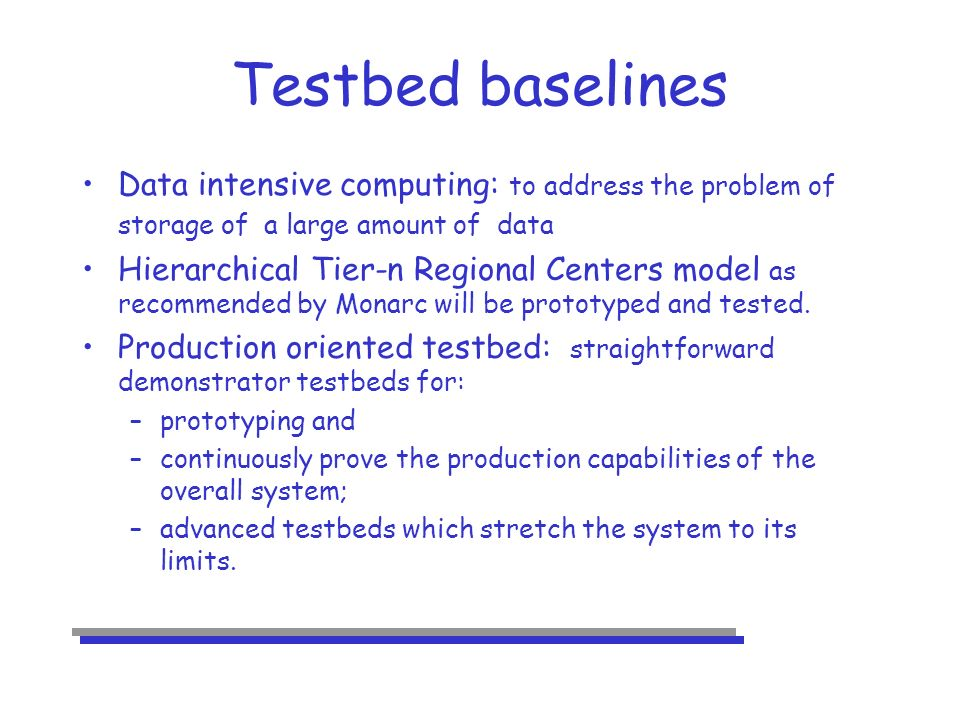 Testbed baselines Data intensive computing: to address the problem of storage of a large amount of data Hierarchical Tier-n Regional Centers model as recommended by Monarc will be prototyped and tested.