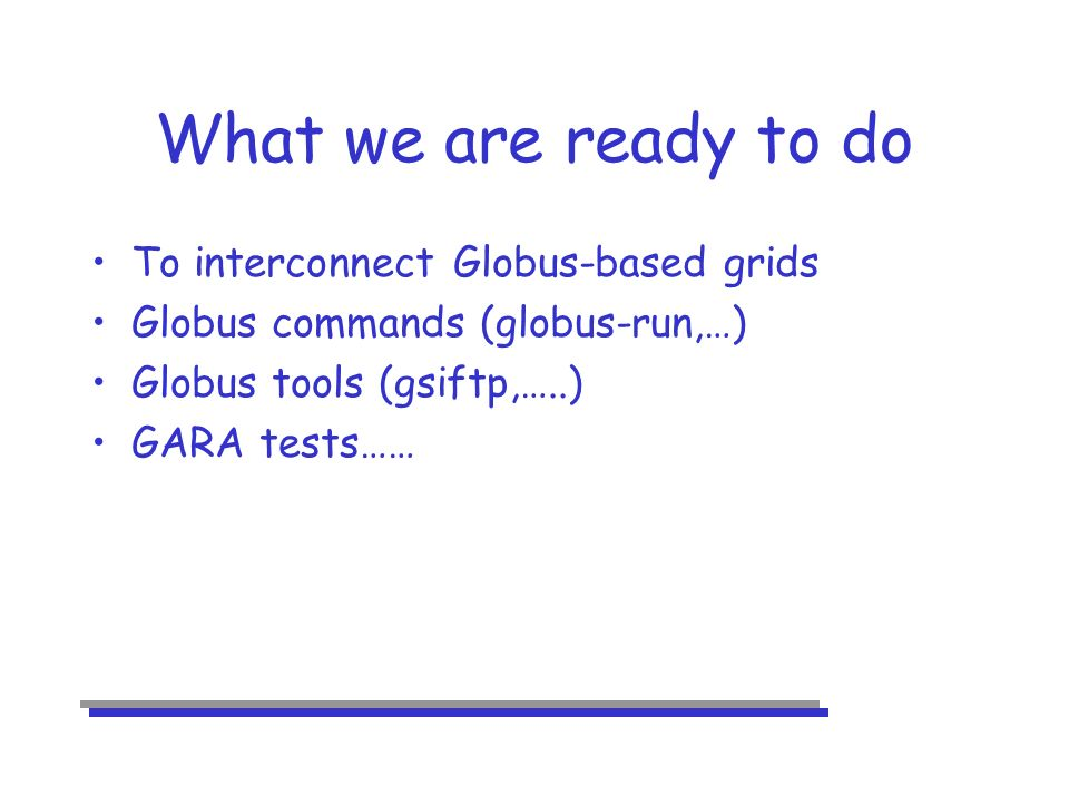 What we are ready to do To interconnect Globus-based grids Globus commands (globus-run,…) Globus tools (gsiftp,…..) GARA tests……