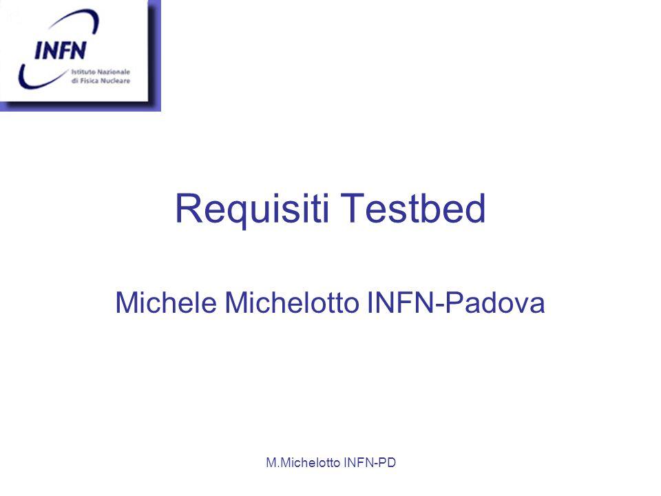 M.Michelotto INFN-PD Requisiti Testbed Michele Michelotto INFN-Padova