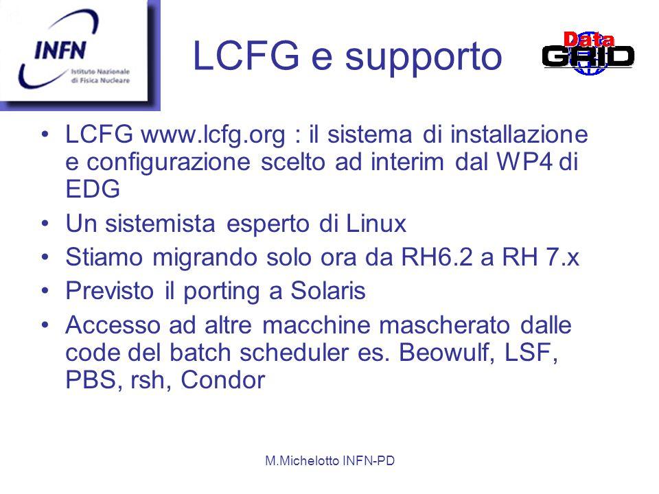 M.Michelotto INFN-PD LCFG www.lcfg.org : il sistema di installazione e configurazione scelto ad interim dal WP4 di EDG Un sistemista esperto di Linux Stiamo migrando solo ora da RH6.2 a RH 7.x Previsto il porting a Solaris Accesso ad altre macchine mascherato dalle code del batch scheduler es.