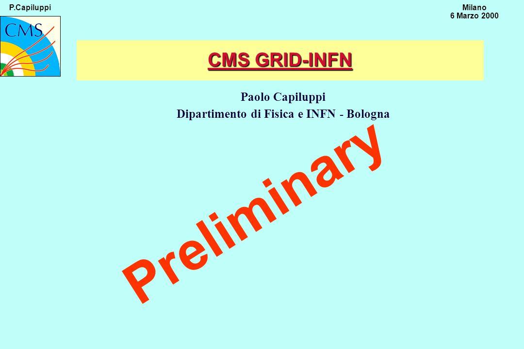 P.CapiluppiMilano 6 Marzo 2000 Paolo Capiluppi Dipartimento di Fisica e INFN - Bologna Preliminary CMS GRID-INFN