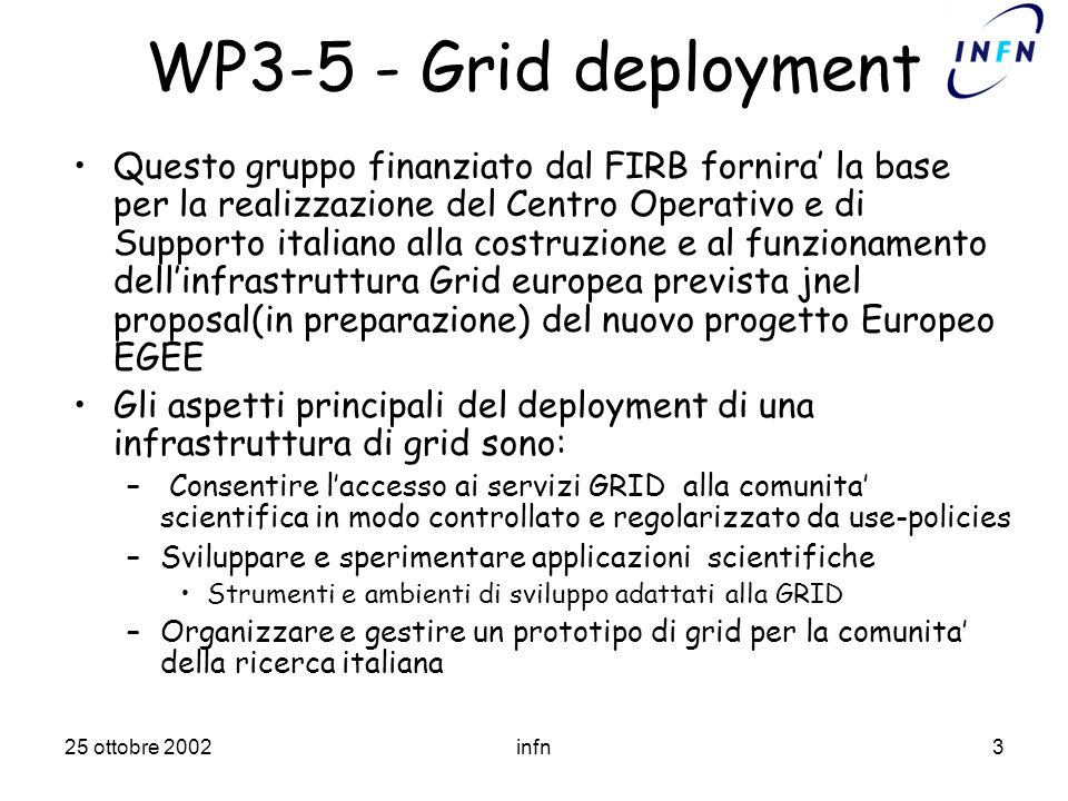 25 ottobre 2002infn3 WP3-5 - Grid deployment Questo gruppo finanziato dal FIRB fornira la base per la realizzazione del Centro Operativo e di Supporto italiano alla costruzione e al funzionamento dellinfrastruttura Grid europea prevista jnel proposal(in preparazione) del nuovo progetto Europeo EGEE Gli aspetti principali del deployment di una infrastruttura di grid sono: – Consentire laccesso ai servizi GRID alla comunita scientifica in modo controllato e regolarizzato da use-policies –Sviluppare e sperimentare applicazioni scientifiche Strumenti e ambienti di sviluppo adattati alla GRID –Organizzare e gestire un prototipo di grid per la comunita della ricerca italiana