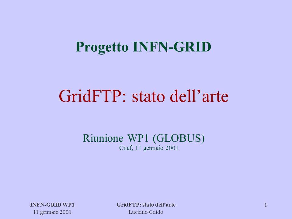 INFN-GRID WP1 11 gennaio 2001 GridFTP: stato dellarte Luciano Gaido 2 Implementazioni q production libraries (C + Java) interfaccia con GASS (versione Globus patchata) q tools: - URL copy - set di programmi per manipolare i replica catalog - GridFTP server