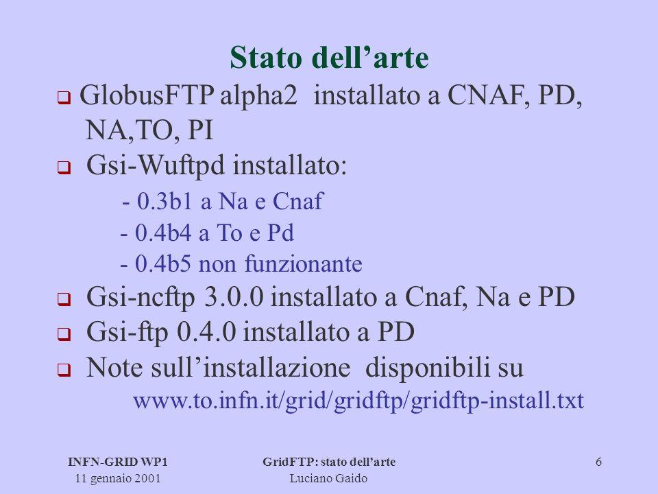INFN-GRID WP1 11 gennaio 2001 GridFTP: stato dellarte Luciano Gaido 7 Prove effettuate Test funzionalità: gsiftp (PD) wu-ftpd (TO): trasferimento di file di 38 MB con throughput di ~ 820 KB/s wu-ftpd (PD) ncftp (TO): trasferimento di file di 38 MB con throughput di ~ 780 KB/s Necessità di effettuare prove sistematiche