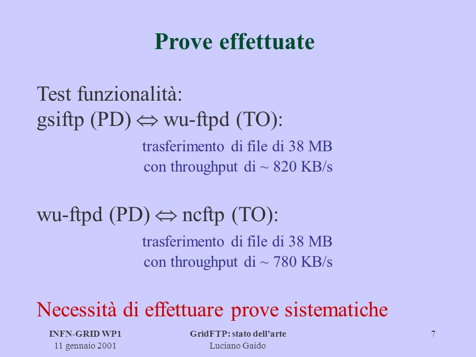 INFN-GRID WP1 11 gennaio 2001 GridFTP: stato dellarte Luciano Gaido 7 Prove effettuate Test funzionalità: gsiftp (PD) wu-ftpd (TO): trasferimento di file di 38 MB con throughput di ~ 820 KB/s wu-ftpd (PD) ncftp (TO): trasferimento di file di 38 MB con throughput di ~ 780 KB/s Necessità di effettuare prove sistematiche