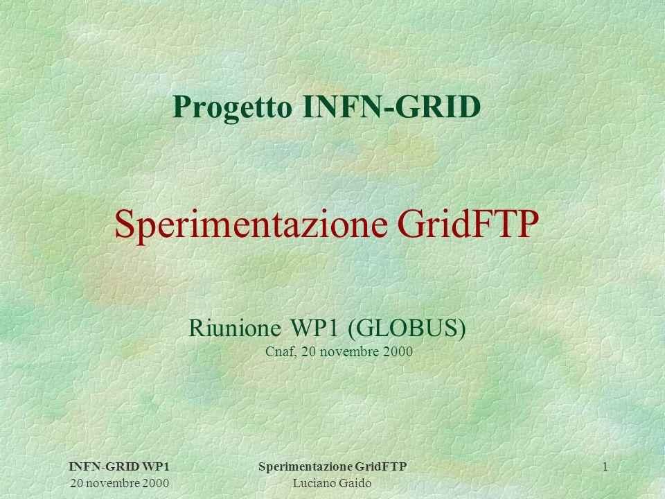 INFN-GRID WP1 20 novembre 2000 Sperimentazione GridFTP Luciano Gaido 1 Progetto INFN-GRID Sperimentazione GridFTP Riunione WP1 (GLOBUS) Cnaf, 20 novembre 2000