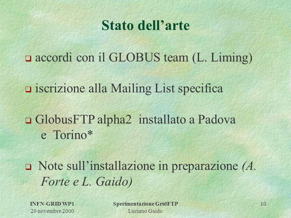 INFN-GRID WP1 20 novembre 2000 Sperimentazione GridFTP Luciano Gaido 10 Stato dellarte q accordi con il GLOBUS team (L.