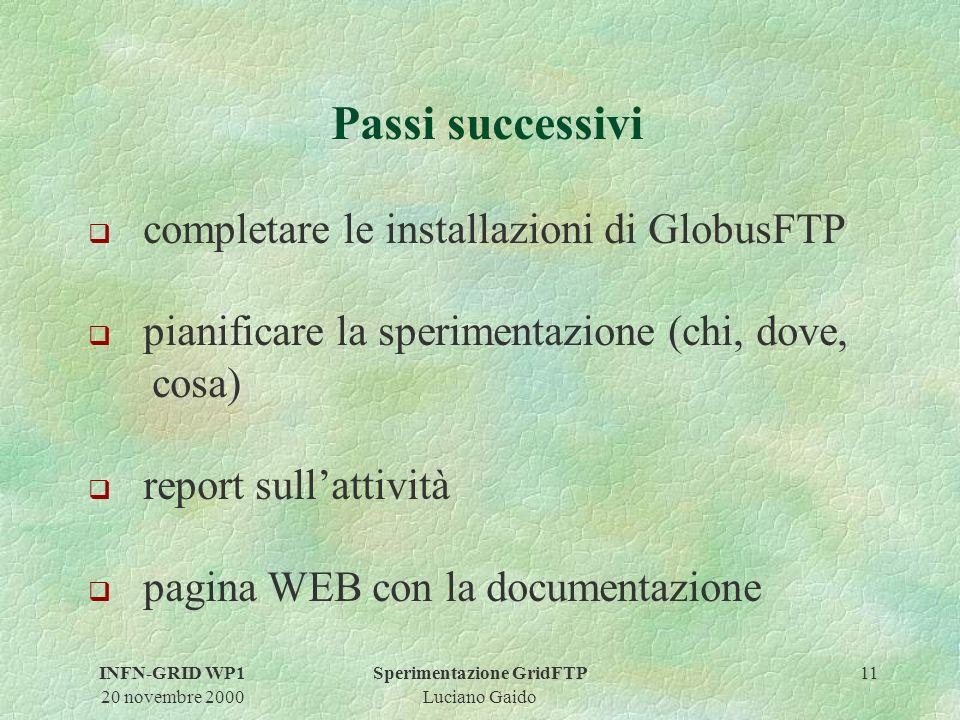 INFN-GRID WP1 20 novembre 2000 Sperimentazione GridFTP Luciano Gaido 11 Passi successivi q completare le installazioni di GlobusFTP q pianificare la sperimentazione (chi, dove, cosa) q report sullattività q pagina WEB con la documentazione