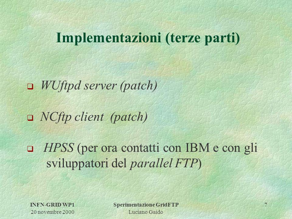INFN-GRID WP1 20 novembre 2000 Sperimentazione GridFTP Luciano Gaido 7 Implementazioni (terze parti) q WUftpd server (patch) q NCftp client (patch) q HPSS (per ora contatti con IBM e con gli sviluppatori del parallel FTP)