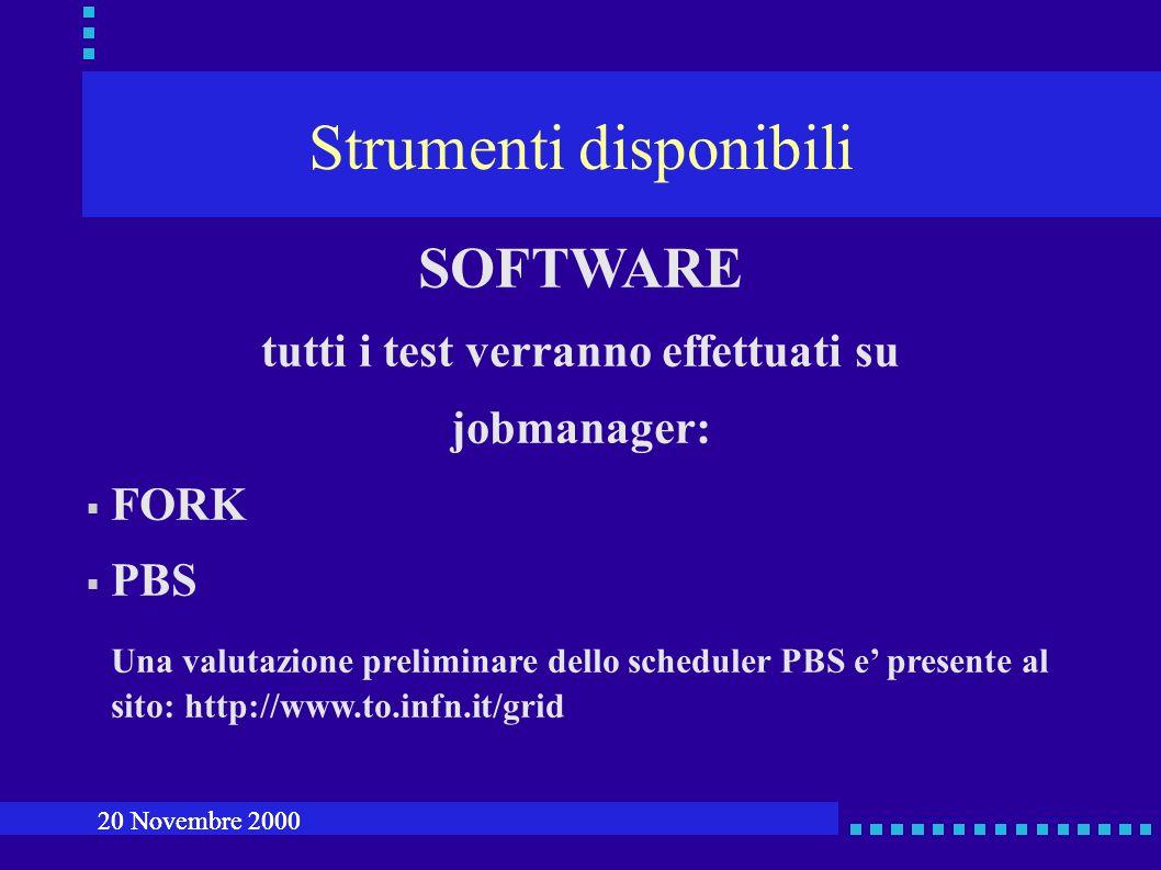 Strumenti disponibili SOFTWARE tutti i test verranno effettuati su jobmanager: FORK PBS Una valutazione preliminare dello scheduler PBS e presente al sito: http://www.to.infn.it/grid 20 Novembre 2000