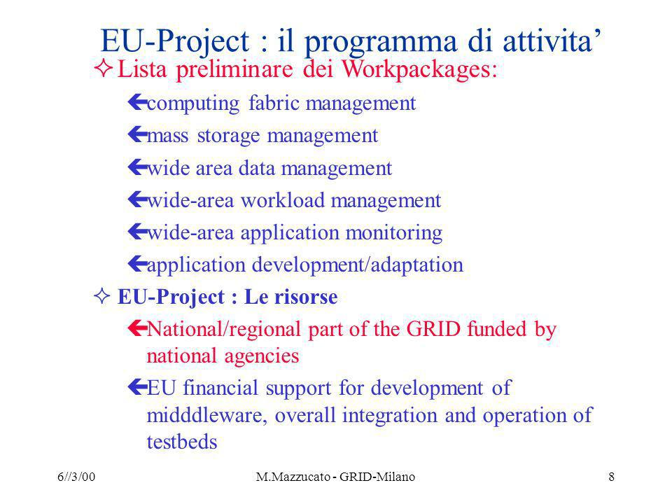 6//3/00M.Mazzucato - GRID-Milano8 EU-Project : il programma di attivita Lista preliminare dei Workpackages: çcomputing fabric management çmass storage management çwide area data management çwide-area workload management çwide-area application monitoring çapplication development/adaptation EU-Project : Le risorse çNational/regional part of the GRID funded by national agencies çEU financial support for development of midddleware, overall integration and operation of testbeds