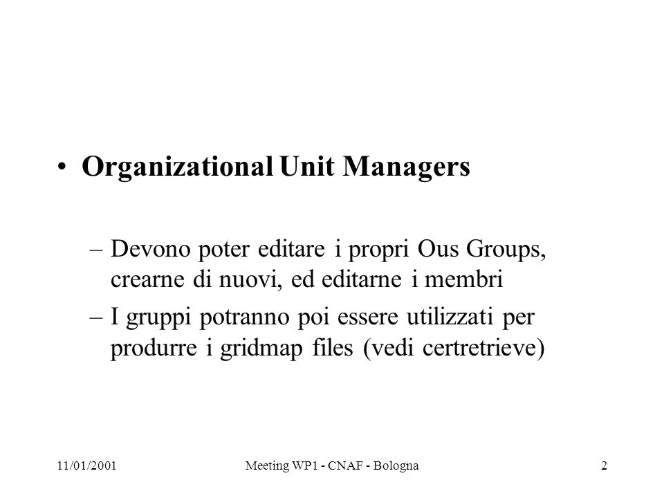 11/01/2001Meeting WP1 - CNAF - Bologna2 Organizational Unit Managers –Devono poter editare i propri Ous Groups, crearne di nuovi, ed editarne i membri –I gruppi potranno poi essere utilizzati per produrre i gridmap files (vedi certretrieve)