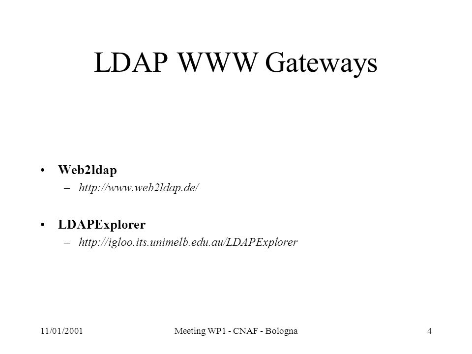 11/01/2001Meeting WP1 - CNAF - Bologna4 LDAP WWW Gateways Web2ldap –http://www.web2ldap.de/ LDAPExplorer –http://igloo.its.unimelb.edu.au/LDAPExplorer
