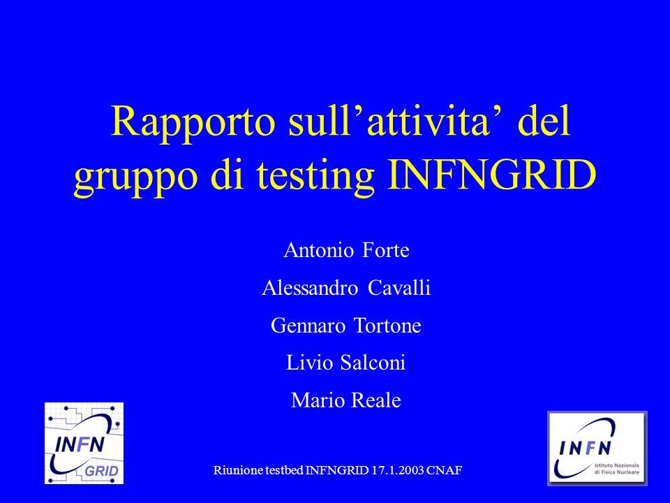 1/13Riunione testbed INFNGRID 17.1.2003 CNAF Rapporto sullattivita del gruppo di testing INFNGRID Antonio Forte Alessandro Cavalli Gennaro Tortone Livio Salconi Mario Reale