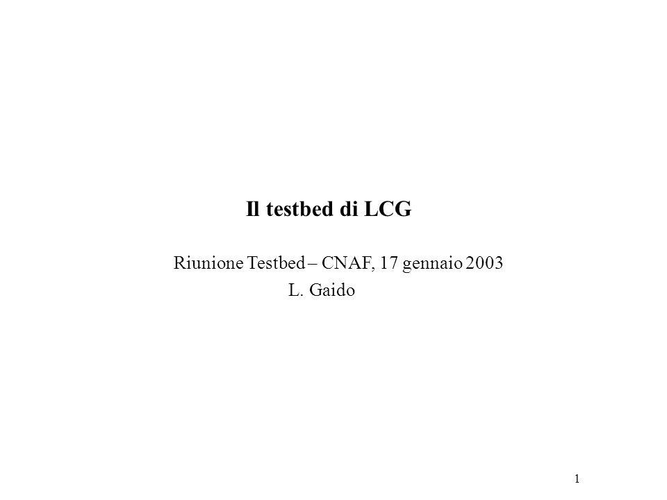 1 Il testbed di LCG Riunione Testbed – CNAF, 17 gennaio 2003 L. Gaido