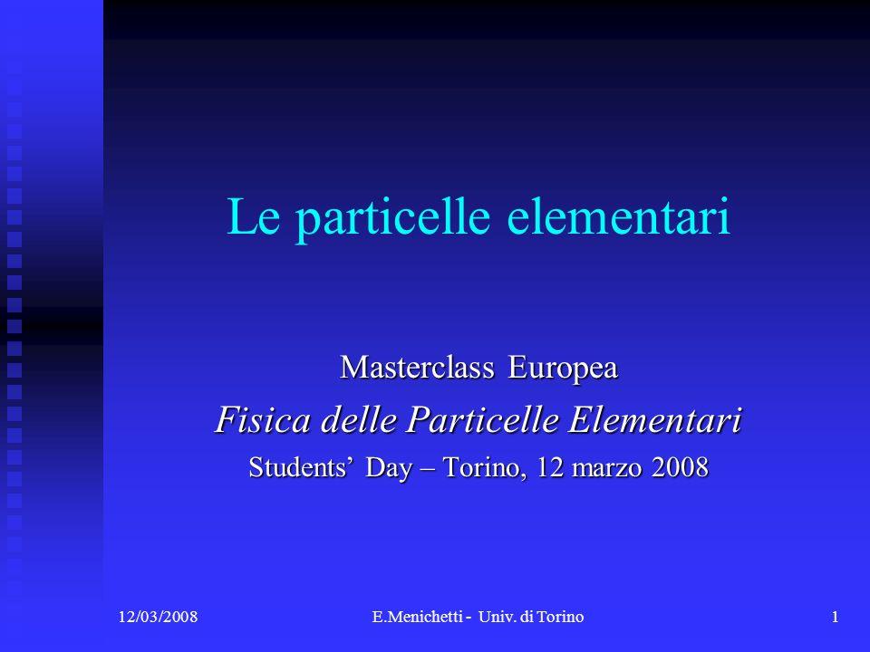 12/03/2008E.Menichetti - Univ. di Torino1 Le particelle elementari Masterclass Europea Fisica delle Particelle Elementari Students Day – Torino, 12 ma