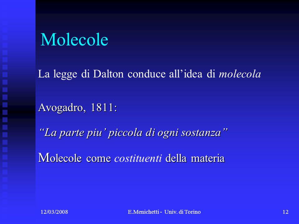 12/03/2008E.Menichetti - Univ. di Torino12 Molecole La legge di Dalton conduce allidea di molecola Avogadro, 1811: La parte piu piccola di ogni sostan