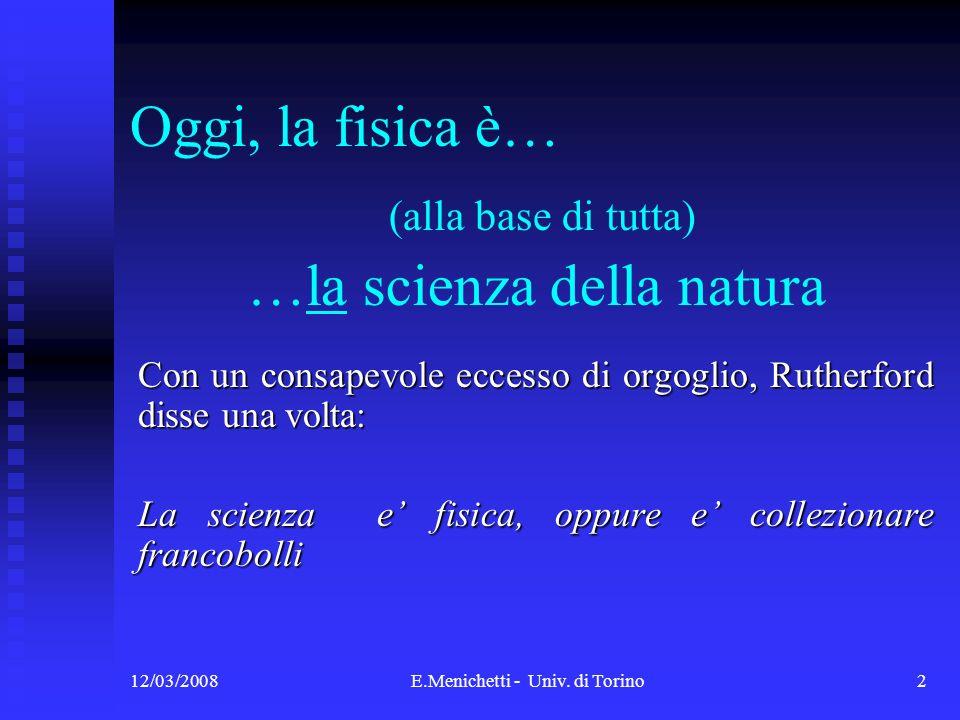 12/03/2008E.Menichetti - Univ. di Torino2 Oggi, la fisica è… (alla base di tutta) …la scienza della natura Con un consapevole eccesso di orgoglio, Rut