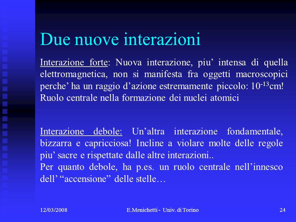12/03/2008E.Menichetti - Univ. di Torino24 Due nuove interazioni Interazione forte: Nuova interazione, piu intensa di quella elettromagnetica, non si