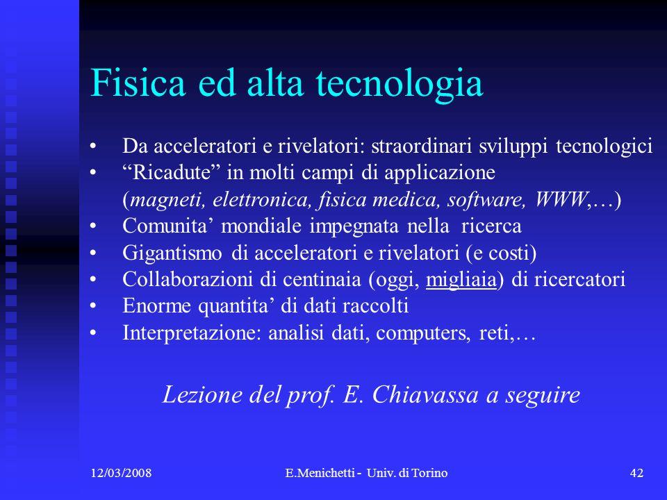 12/03/2008E.Menichetti - Univ. di Torino42 Fisica ed alta tecnologia Da acceleratori e rivelatori: straordinari sviluppi tecnologici Ricadute in molti