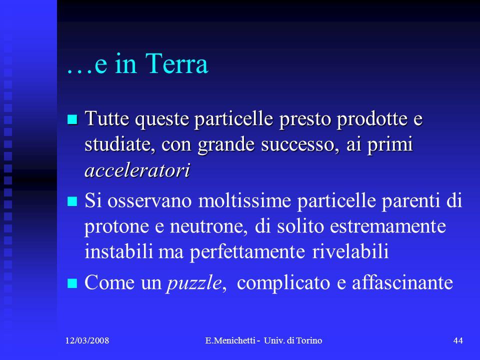 12/03/2008E.Menichetti - Univ. di Torino44 …e in Terra Tutte queste particelle presto prodotte e studiate, con grande successo, ai primi acceleratori
